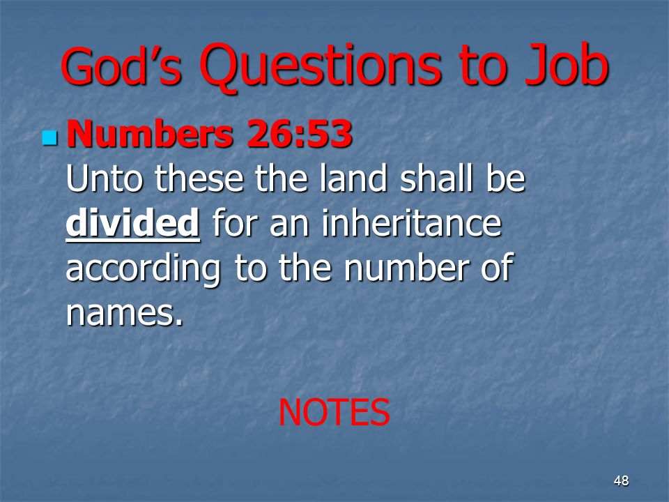 Gods Questions to Job Numbers 26:53 Unto these the land shall be divided for an inheritance according to the number of names.