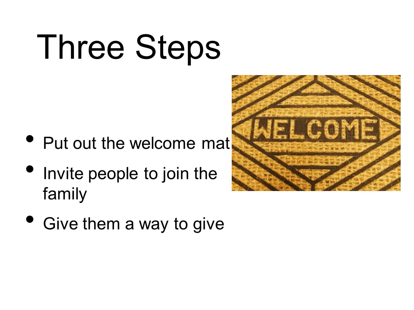 Three Steps Put out the welcome mat Invite people to join the family Give them a way to give