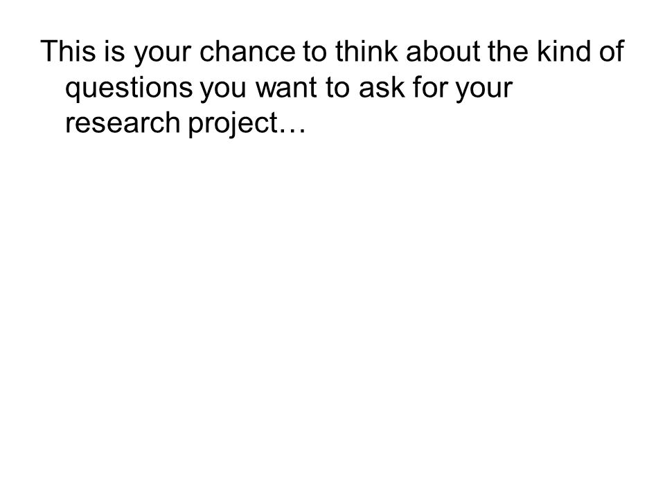 This is your chance to think about the kind of questions you want to ask for your research project…