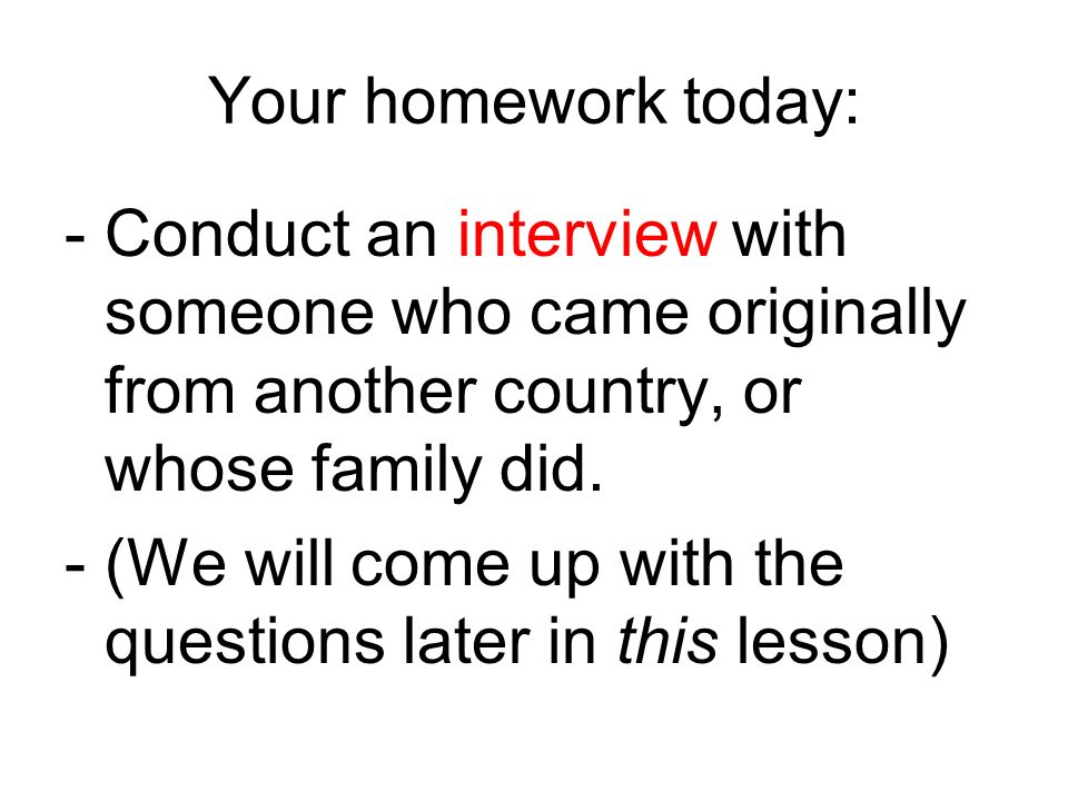 Your homework today: -Conduct an interview with someone who came originally from another country, or whose family did.