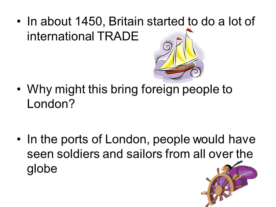 In about 1450, Britain started to do a lot of international TRADE Why might this bring foreign people to London.