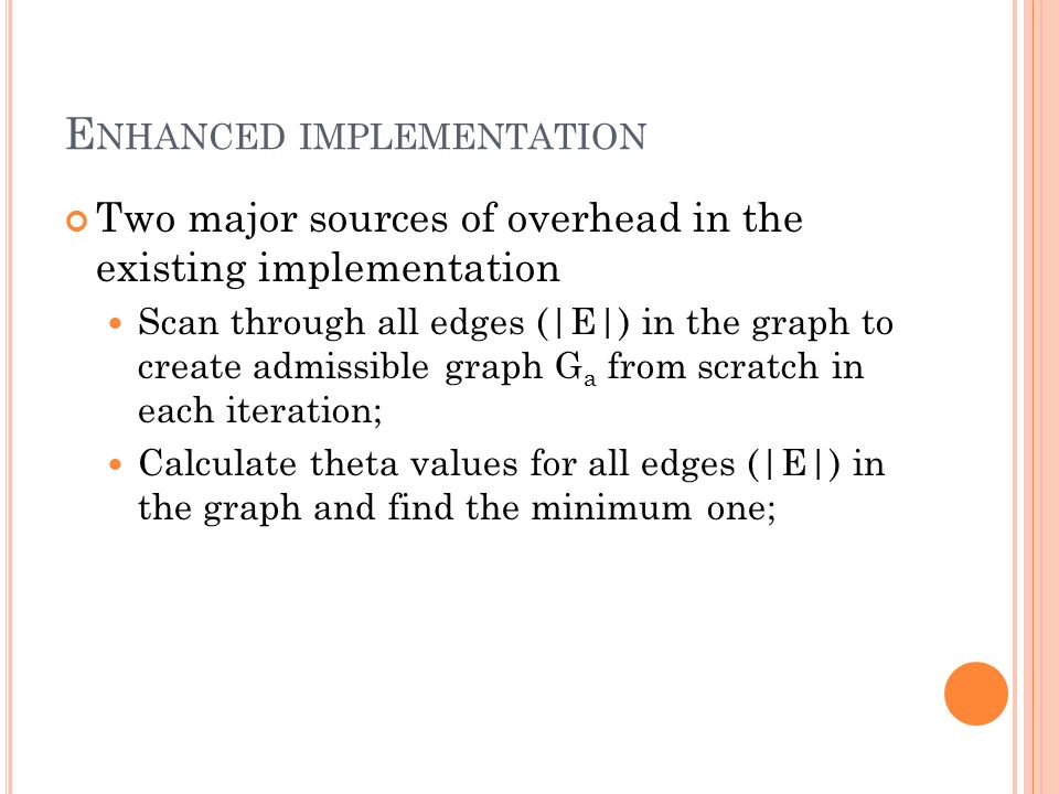E NHANCED IMPLEMENTATION Two major sources of overhead in the existing implementation Scan through all edges (|E|) in the graph to create admissible graph G a from scratch in each iteration; Calculate theta values for all edges (|E|) in the graph and find the minimum one;
