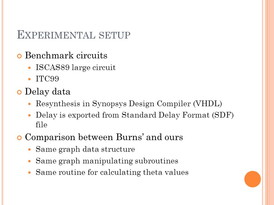 E XPERIMENTAL SETUP Benchmark circuits ISCAS89 large circuit ITC99 Delay data Resynthesis in Synopsys Design Compiler (VHDL) Delay is exported from Standard Delay Format (SDF) file Comparison between Burns and ours Same graph data structure Same graph manipulating subroutines Same routine for calculating theta values