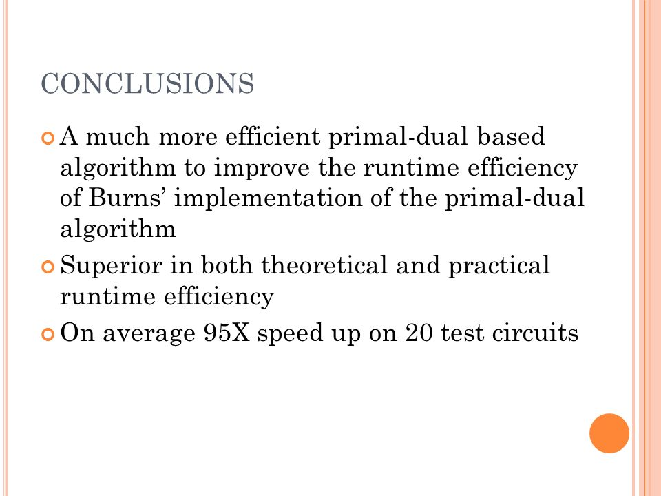CONCLUSIONS A much more efficient primal-dual based algorithm to improve the runtime efficiency of Burns implementation of the primal-dual algorithm Superior in both theoretical and practical runtime efficiency On average 95X speed up on 20 test circuits