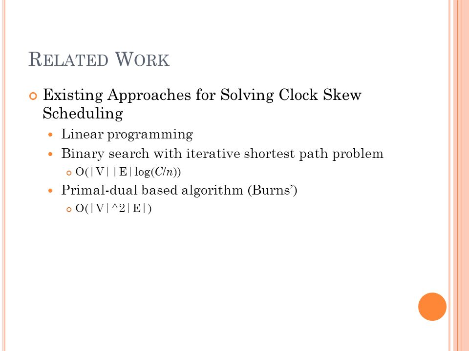 R ELATED W ORK Existing Approaches for Solving Clock Skew Scheduling Linear programming Binary search with iterative shortest path problem O(|V||E|log( C / n )) Primal-dual based algorithm (Burns) O(|V|^2|E|)