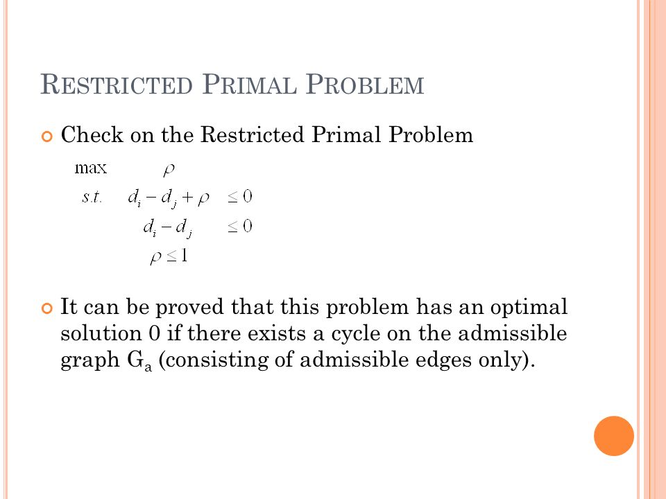 R ESTRICTED P RIMAL P ROBLEM Check on the Restricted Primal Problem It can be proved that this problem has an optimal solution 0 if there exists a cycle on the admissible graph G a (consisting of admissible edges only).