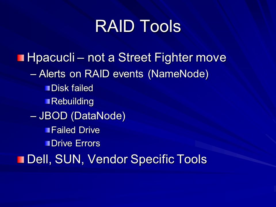RAID Tools Hpacucli – not a Street Fighter move –Alerts on RAID events (NameNode) Disk failed Rebuilding –JBOD (DataNode) Failed Drive Drive Errors Dell, SUN, Vendor Specific Tools