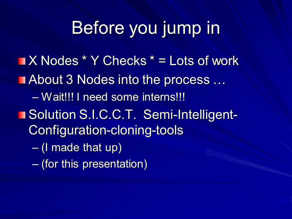 Before you jump in X Nodes * Y Checks * = Lots of work About 3 Nodes into the process … –Wait!!.