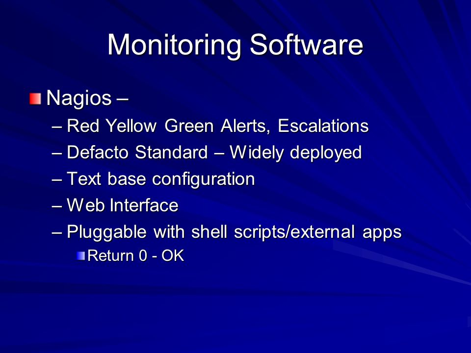 Monitoring Software Nagios – –Red Yellow Green Alerts, Escalations –Defacto Standard – Widely deployed –Text base configuration –Web Interface –Pluggable with shell scripts/external apps Return 0 - OK