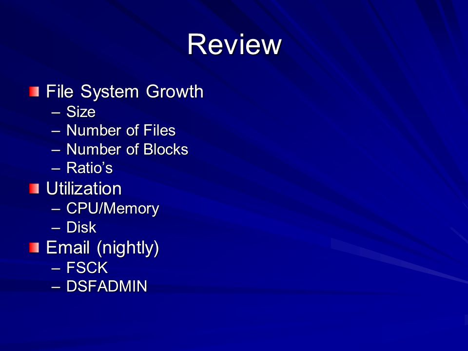Review File System Growth –Size –Number of Files –Number of Blocks –Ratios Utilization –CPU/Memory –Disk Email (nightly) –FSCK –DSFADMIN