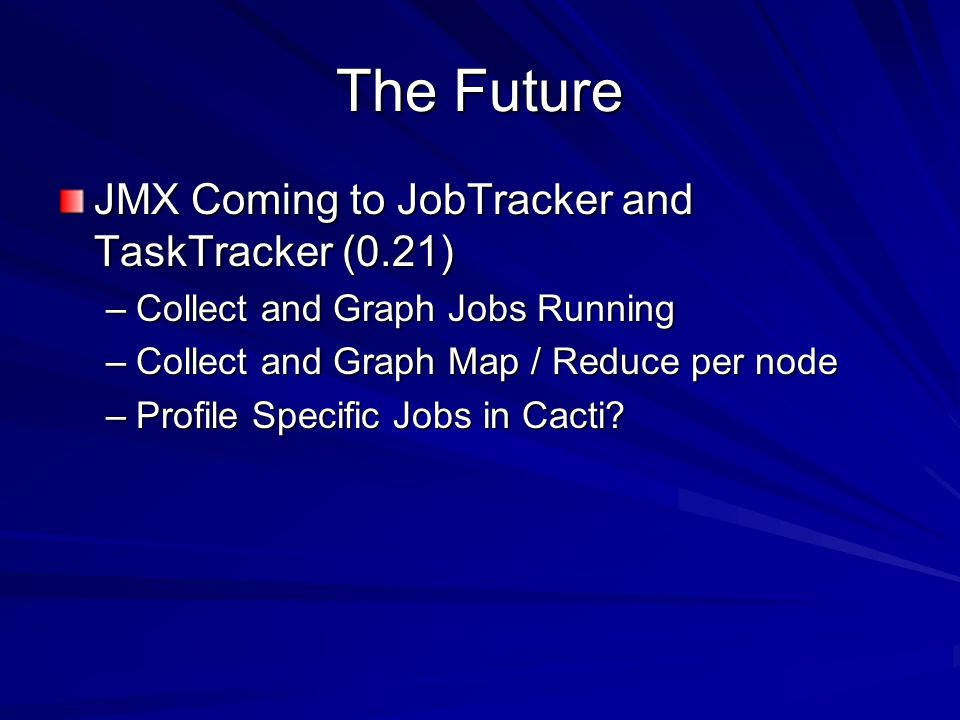 The Future JMX Coming to JobTracker and TaskTracker (0.21) –Collect and Graph Jobs Running –Collect and Graph Map / Reduce per node –Profile Specific Jobs in Cacti