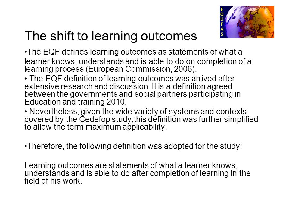 The shift to learning outcomes The EQF defines learning outcomes as statements of what a learner knows, understands and is able to do on completion of a learning process (European Commission, 2006).