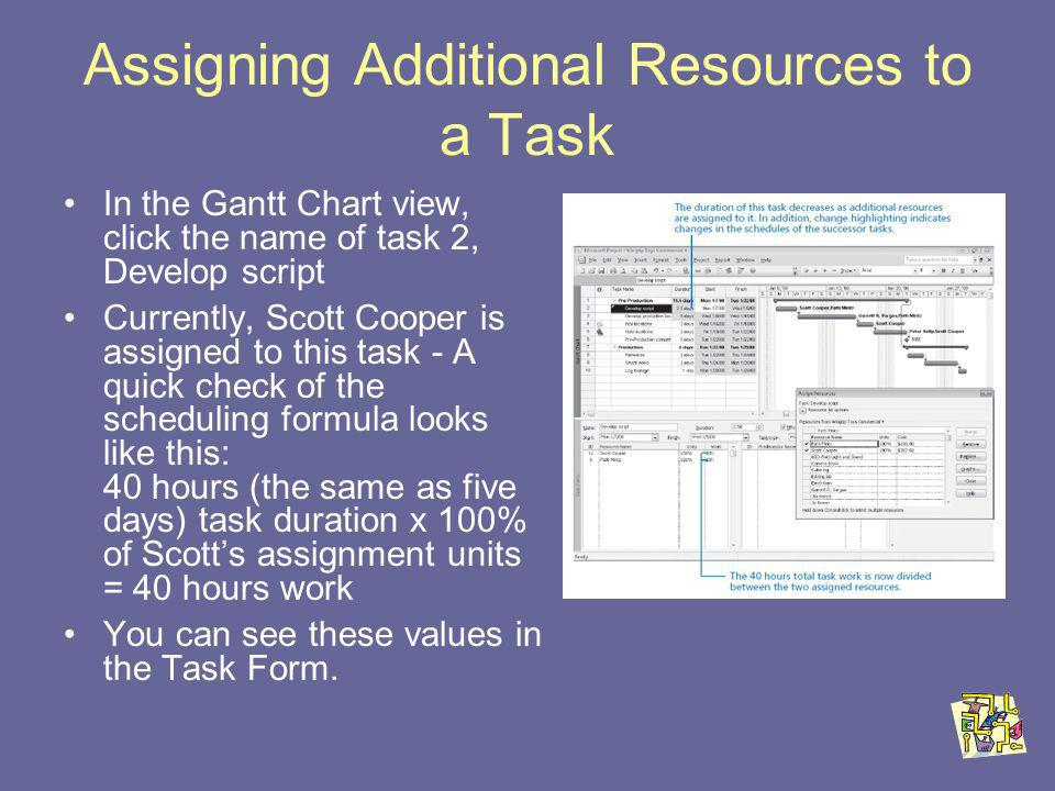 Assigning Additional Resources to a Task In the Gantt Chart view, click the name of task 2, Develop script Currently, Scott Cooper is assigned to this task - A quick check of the scheduling formula looks like this: 40 hours (the same as five days) task duration x 100% of Scotts assignment units = 40 hours work You can see these values in the Task Form.