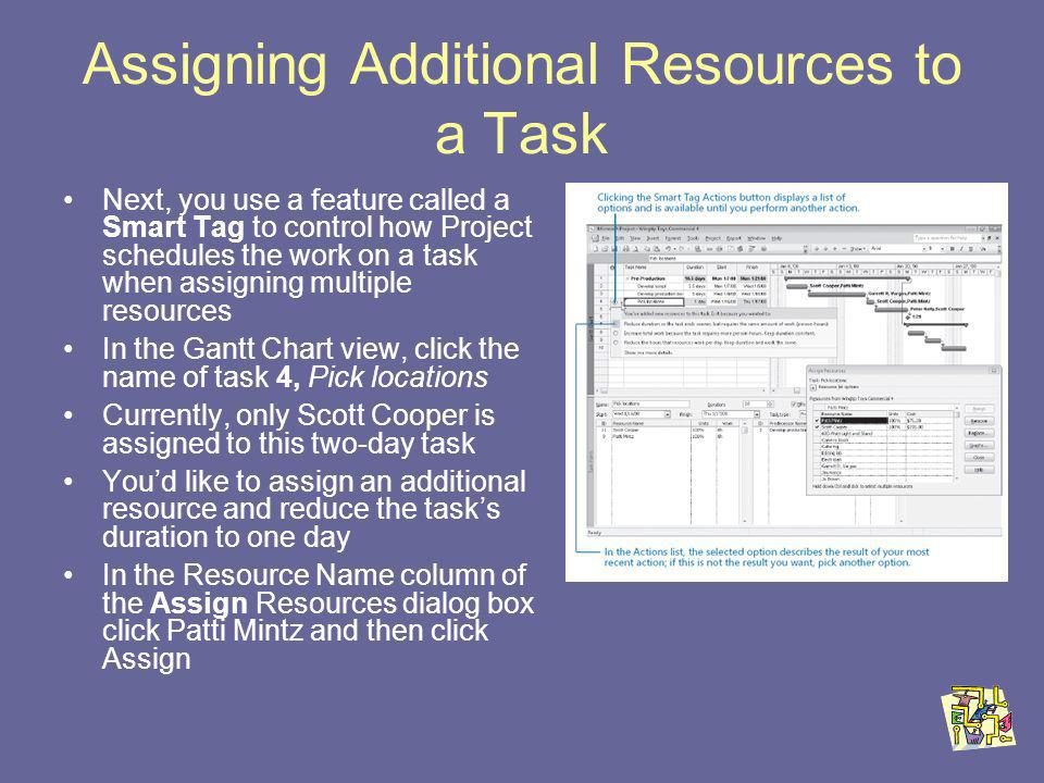 Assigning Additional Resources to a Task Next, you use a feature called a Smart Tag to control how Project schedules the work on a task when assigning multiple resources In the Gantt Chart view, click the name of task 4, Pick locations Currently, only Scott Cooper is assigned to this two-day task Youd like to assign an additional resource and reduce the tasks duration to one day In the Resource Name column of the Assign Resources dialog box click Patti Mintz and then click Assign