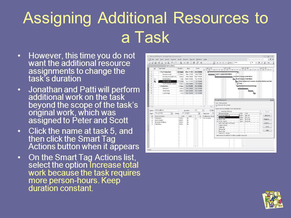 Assigning Additional Resources to a Task However, this time you do not want the additional resource assignments to change the tasks duration Jonathan and Patti will perform additional work on the task beyond the scope of the tasks original work, which was assigned to Peter and Scott Click the name at task 5, and then click the Smart Tag Actions button when it appears On the Smart Tag Actions list, select the option Increase total work because the task requires more person-hours.
