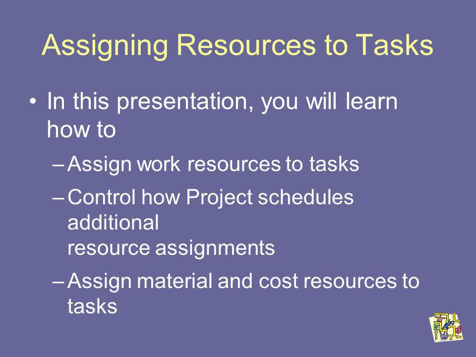 Assigning Resources to Tasks In this presentation, you will learn how to –Assign work resources to tasks –Control how Project schedules additional resource assignments –Assign material and cost resources to tasks