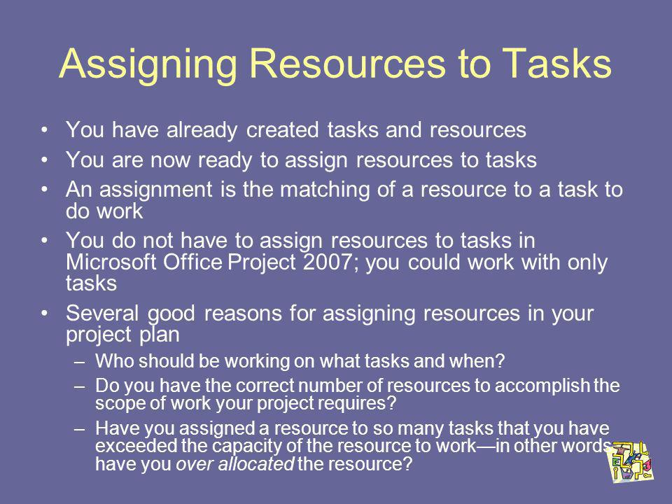 Assigning Resources to Tasks You have already created tasks and resources You are now ready to assign resources to tasks An assignment is the matching of a resource to a task to do work You do not have to assign resources to tasks in Microsoft Office Project 2007; you could work with only tasks Several good reasons for assigning resources in your project plan –Who should be working on what tasks and when.