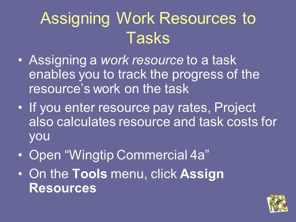 Assigning Work Resources to Tasks Assigning a work resource to a task enables you to track the progress of the resources work on the task If you enter resource pay rates, Project also calculates resource and task costs for you Open Wingtip Commercial 4a On the Tools menu, click Assign Resources