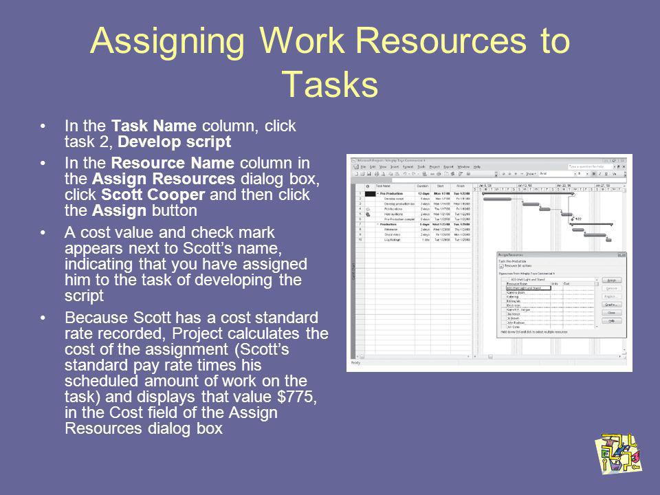 Assigning Work Resources to Tasks In the Task Name column, click task 2, Develop script In the Resource Name column in the Assign Resources dialog box, click Scott Cooper and then click the Assign button A cost value and check mark appears next to Scotts name, indicating that you have assigned him to the task of developing the script Because Scott has a cost standard rate recorded, Project calculates the cost of the assignment (Scotts standard pay rate times his scheduled amount of work on the task) and displays that value $775, in the Cost field of the Assign Resources dialog box