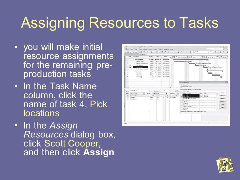 Assigning Resources to Tasks you will make initial resource assignments for the remaining pre- production tasks In the Task Name column, click the name of task 4, Pick locations In the Assign Resources dialog box, click Scott Cooper, and then click Assign