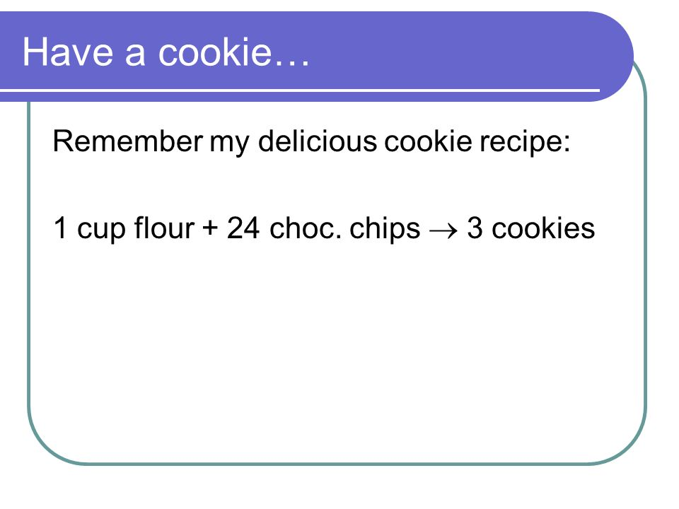 Have a cookie… Remember my delicious cookie recipe: 1 cup flour + 24 choc. chips 3 cookies