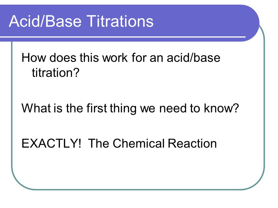 Acid/Base Titrations How does this work for an acid/base titration.