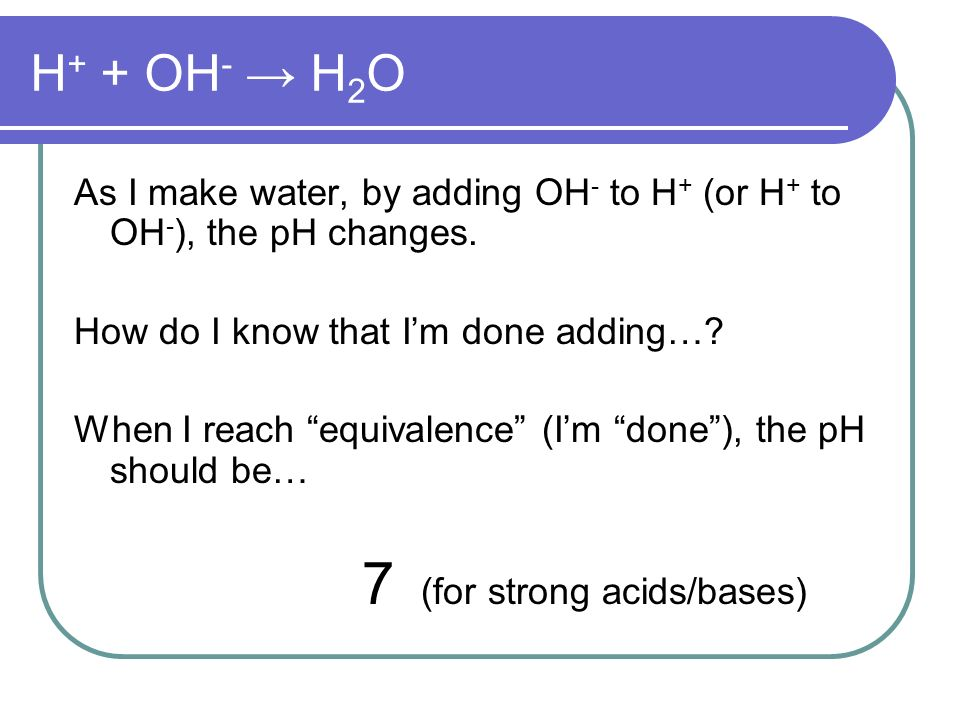 H + + OH - H 2 O As I make water, by adding OH - to H + (or H + to OH - ), the pH changes.