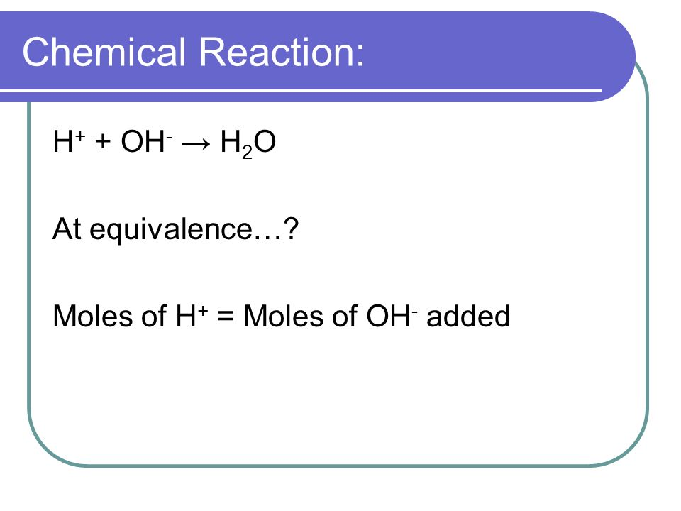 Chemical Reaction: H + + OH - H 2 O At equivalence… Moles of H + = Moles of OH - added