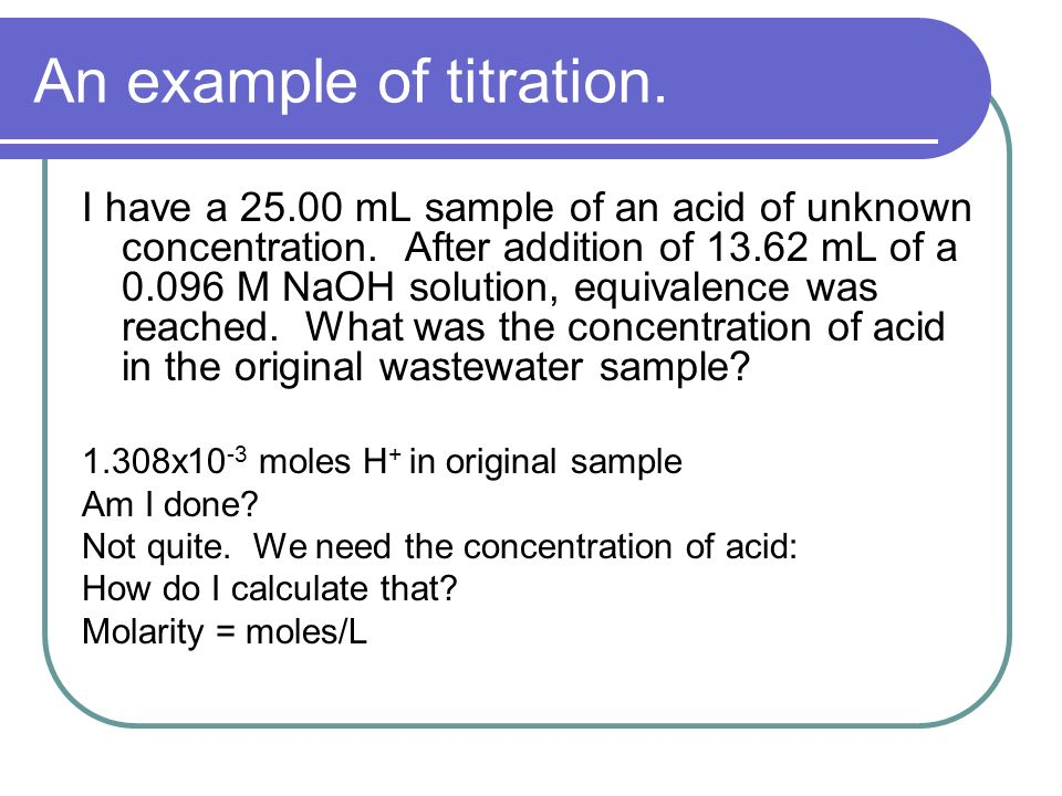 An example of titration. I have a 25.00 mL sample of an acid of unknown concentration.