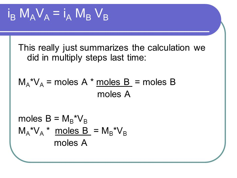 i B M A V A = i A M B V B This really just summarizes the calculation we did in multiply steps last time: M A *V A = moles A * moles B = moles B moles A moles B = M B *V B M A *V A * moles B = M B *V B moles A