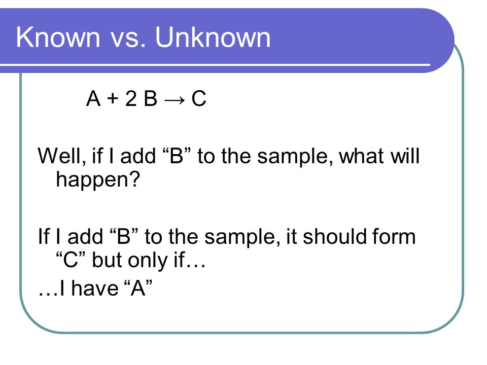 Known vs. Unknown A + 2 B C Well, if I add B to the sample, what will happen.
