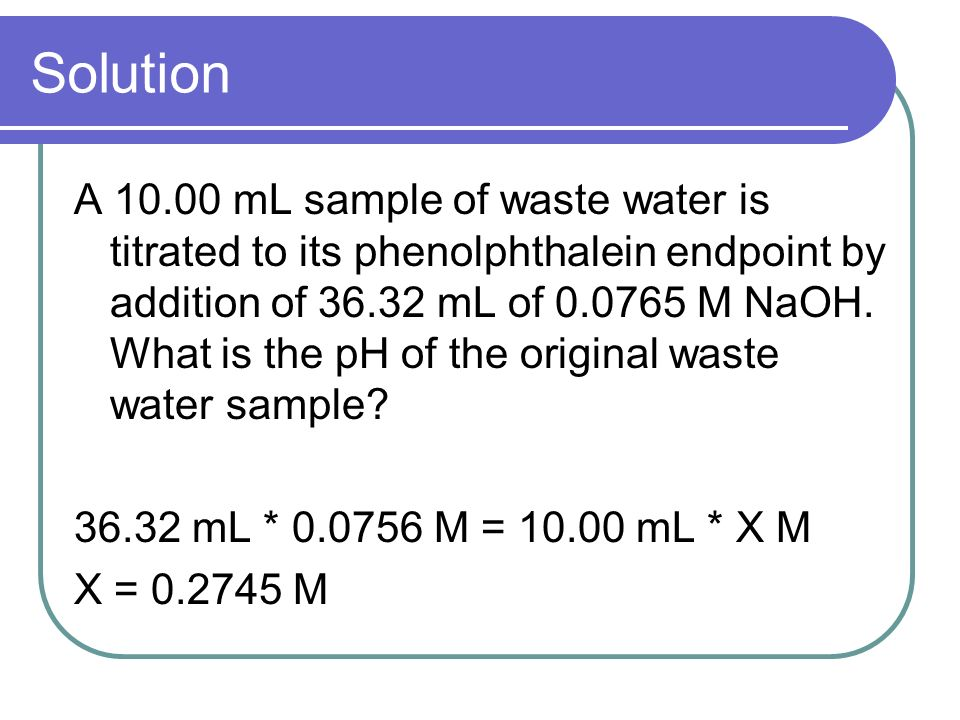 Solution A 10.00 mL sample of waste water is titrated to its phenolphthalein endpoint by addition of 36.32 mL of 0.0765 M NaOH.