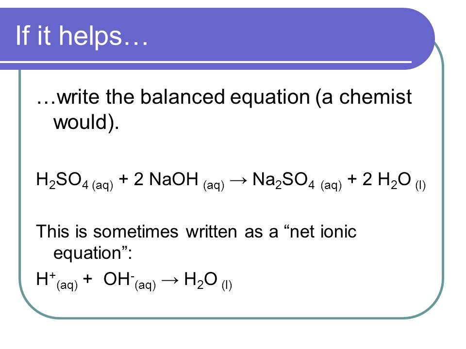 If it helps… …write the balanced equation (a chemist would).