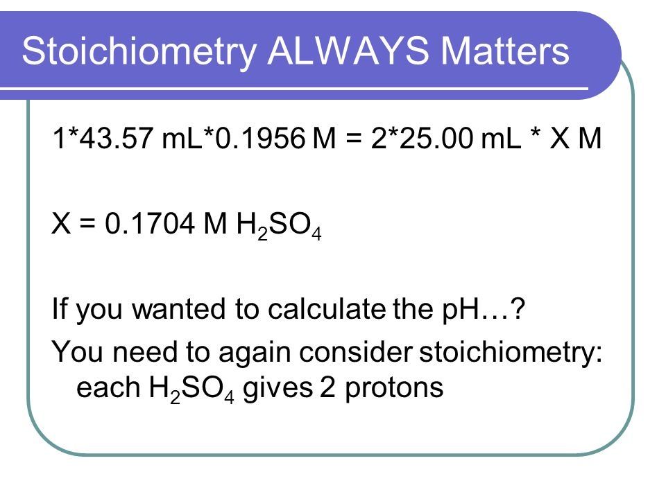 Stoichiometry ALWAYS Matters 1*43.57 mL*0.1956 M = 2*25.00 mL * X M X = 0.1704 M H 2 SO 4 If you wanted to calculate the pH….