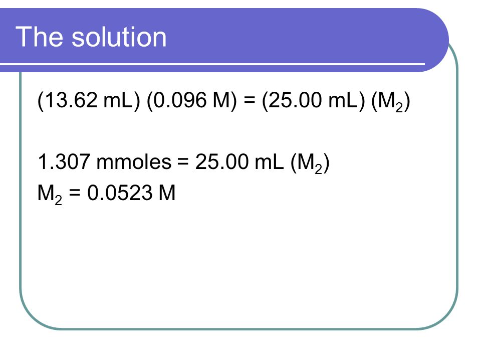 The solution (13.62 mL) (0.096 M) = (25.00 mL) (M 2 ) 1.307 mmoles = 25.00 mL (M 2 ) M 2 = 0.0523 M
