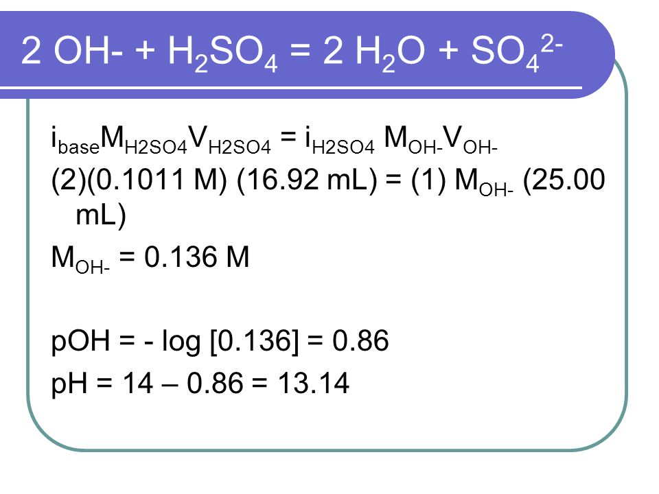 2 OH- + H 2 SO 4 = 2 H 2 O + SO 4 2- i base M H2SO4 V H2SO4 = i H2SO4 M OH- V OH- (2)(0.1011 M) (16.92 mL) = (1) M OH- (25.00 mL) M OH- = 0.136 M pOH = - log [0.136] = 0.86 pH = 14 – 0.86 = 13.14