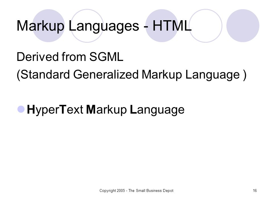 Copyright The Small Business Depot16 Markup Languages - HTML Derived from SGML (Standard Generalized Markup Language ) HyperText Markup Language