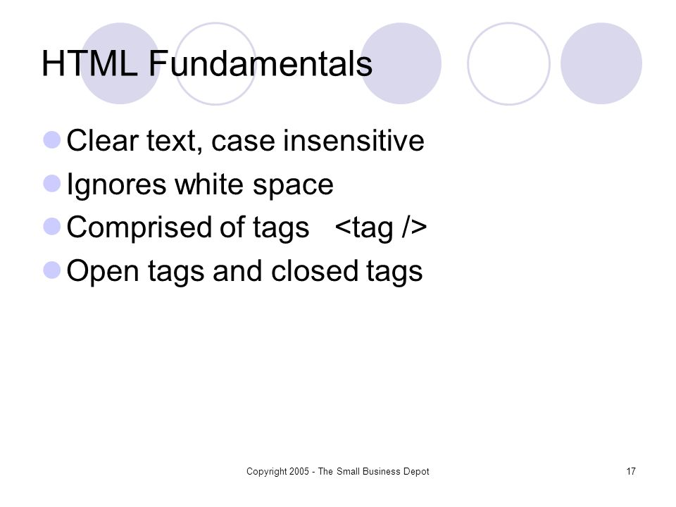 Copyright The Small Business Depot17 HTML Fundamentals Clear text, case insensitive Ignores white space Comprised of tags Open tags and closed tags