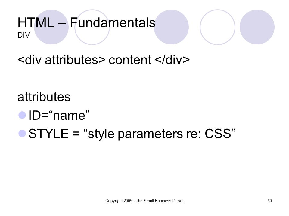 Copyright The Small Business Depot60 HTML – Fundamentals DIV content attributes ID=name STYLE = style parameters re: CSS