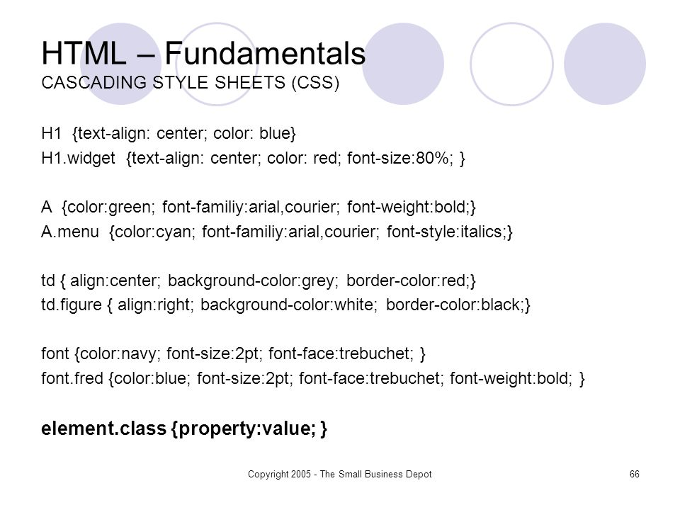 Copyright The Small Business Depot66 HTML – Fundamentals CASCADING STYLE SHEETS (CSS) H1 {text-align: center; color: blue} H1.widget {text-align: center; color: red; font-size:80%; } A {color:green; font-familiy:arial,courier; font-weight:bold;} A.menu {color:cyan; font-familiy:arial,courier; font-style:italics;} td { align:center; background-color:grey; border-color:red;} td.figure { align:right; background-color:white; border-color:black;} font {color:navy; font-size:2pt; font-face:trebuchet; } font.fred {color:blue; font-size:2pt; font-face:trebuchet; font-weight:bold; } element.class {property:value; }