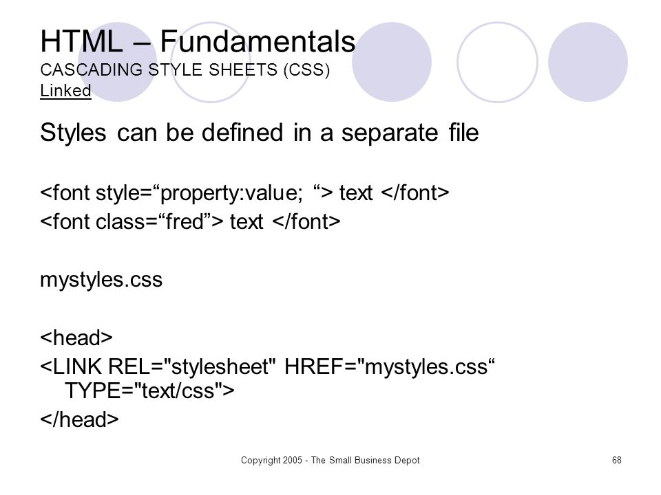 Copyright The Small Business Depot68 HTML – Fundamentals CASCADING STYLE SHEETS (CSS) Linked Styles can be defined in a separate file text mystyles.css
