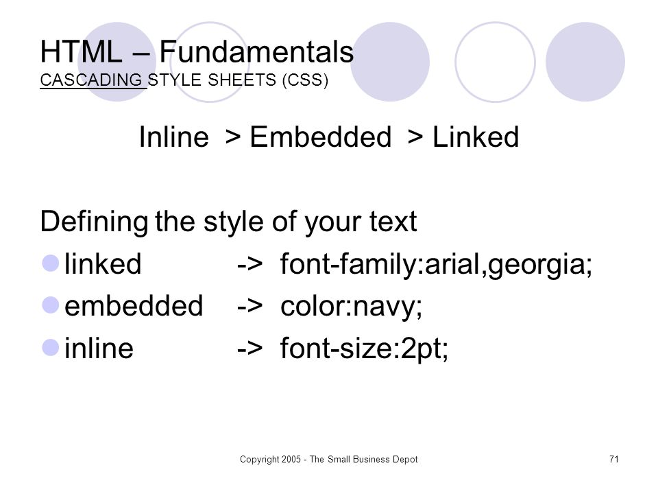 Copyright The Small Business Depot71 HTML – Fundamentals CASCADING STYLE SHEETS (CSS) Inline > Embedded > Linked Defining the style of your text linked-> font-family:arial,georgia; embedded-> color:navy; inline-> font-size:2pt;