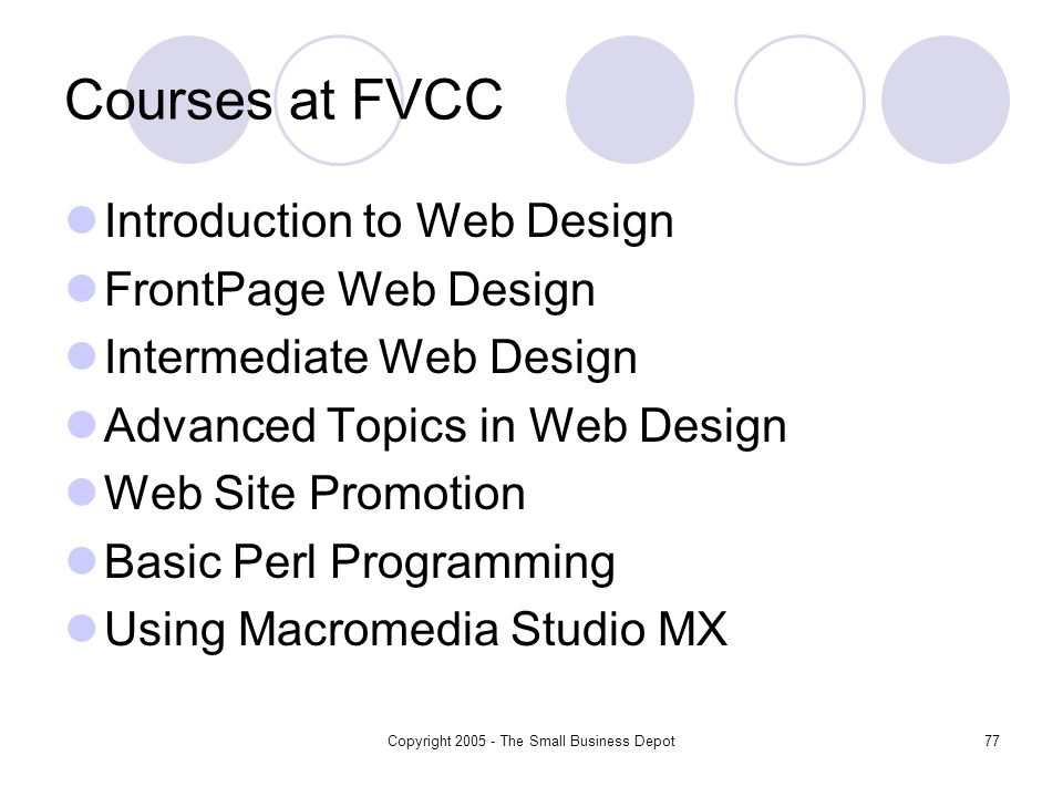 Copyright The Small Business Depot77 Courses at FVCC Introduction to Web Design FrontPage Web Design Intermediate Web Design Advanced Topics in Web Design Web Site Promotion Basic Perl Programming Using Macromedia Studio MX