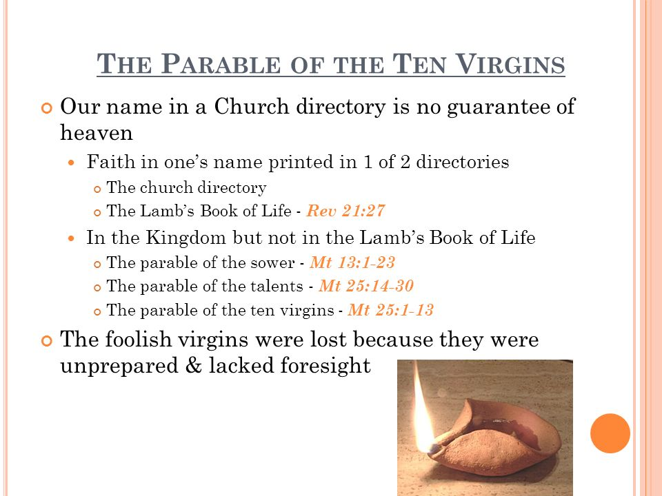 T HE P ARABLE OF THE T EN V IRGINS Our name in a Church directory is no guarantee of heaven Faith in ones name printed in 1 of 2 directories The church directory The Lambs Book of Life - Rev 21:27 In the Kingdom but not in the Lambs Book of Life The parable of the sower - Mt 13:1-23 The parable of the talents - Mt 25:14-30 The parable of the ten virgins - Mt 25:1-13 The foolish virgins were lost because they were unprepared & lacked foresight