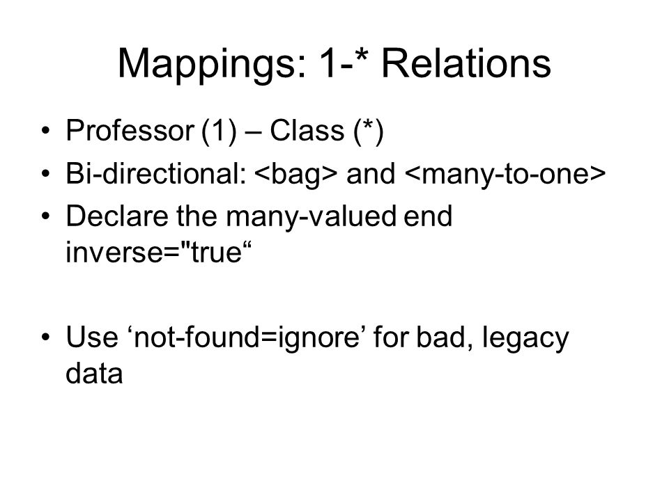 Mappings: 1-* Relations Professor (1) – Class (*) Bi-directional: and Declare the many-valued end inverse= true Use not-found=ignore for bad, legacy data