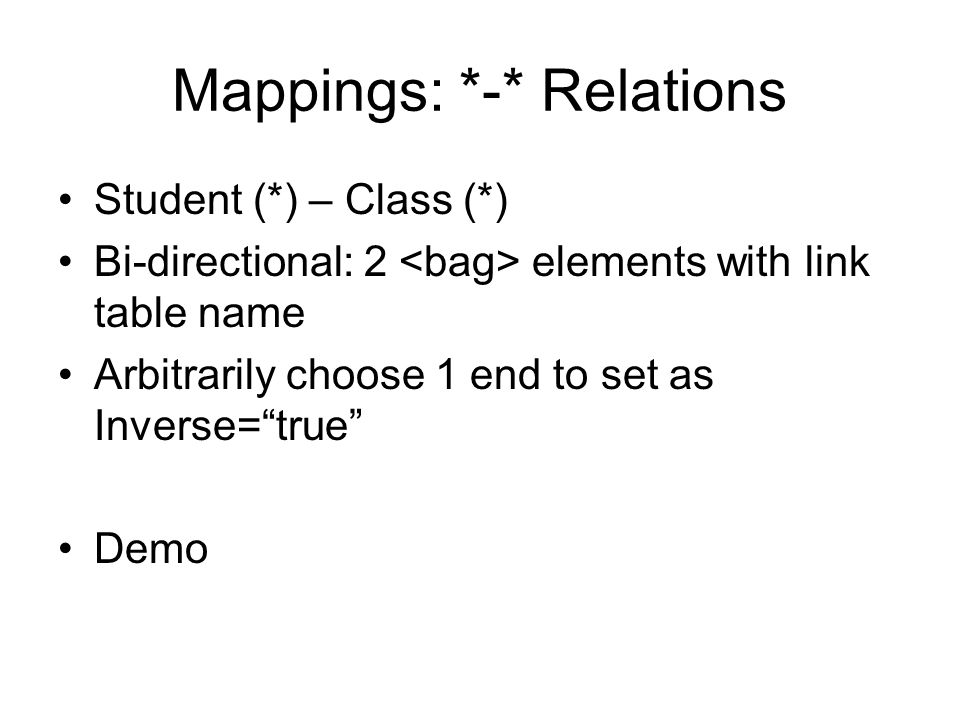 Mappings: *-* Relations Student (*) – Class (*) Bi-directional: 2 elements with link table name Arbitrarily choose 1 end to set as Inverse=true Demo