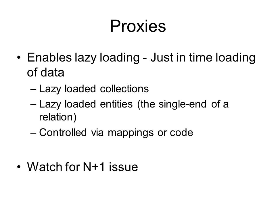 Proxies Enables lazy loading - Just in time loading of data –Lazy loaded collections –Lazy loaded entities (the single-end of a relation) –Controlled via mappings or code Watch for N+1 issue