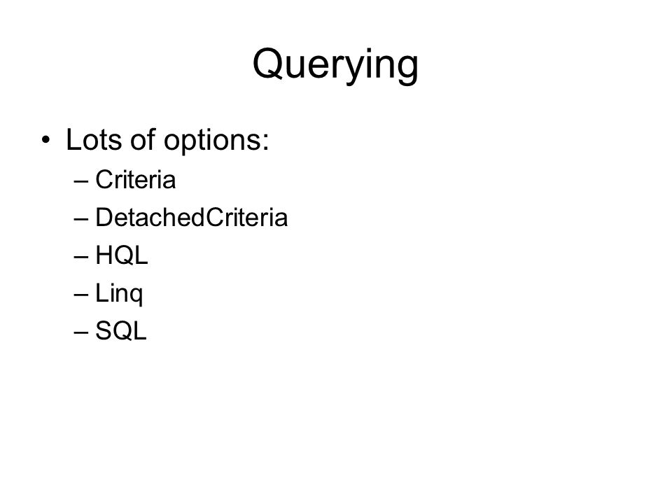 Querying Lots of options: –Criteria –DetachedCriteria –HQL –Linq –SQL