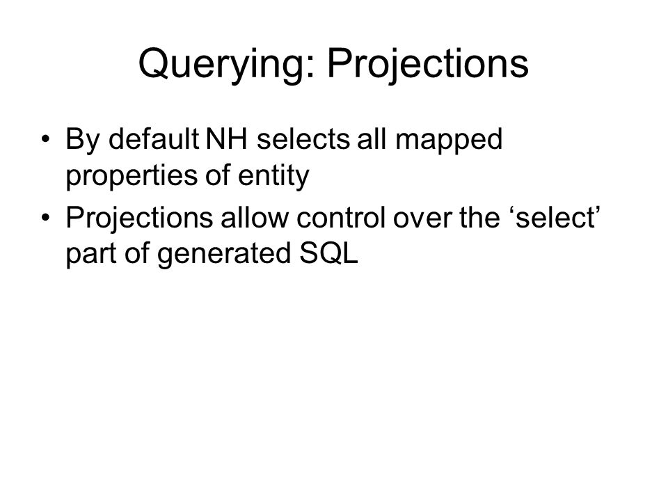 Querying: Projections By default NH selects all mapped properties of entity Projections allow control over the select part of generated SQL