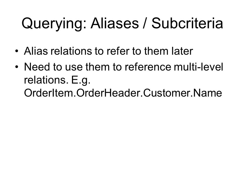 Querying: Aliases / Subcriteria Alias relations to refer to them later Need to use them to reference multi-level relations.